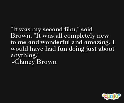 It was my second film,' said Brown. 'It was all completely new to me and wonderful and amazing. I would have had fun doing just about anything. -Clancy Brown