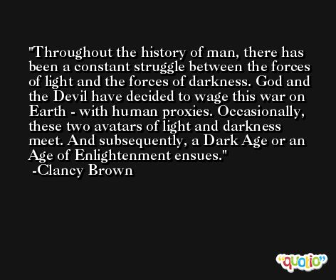 Throughout the history of man, there has been a constant struggle between the forces of light and the forces of darkness. God and the Devil have decided to wage this war on Earth - with human proxies. Occasionally, these two avatars of light and darkness meet. And subsequently, a Dark Age or an Age of Enlightenment ensues. -Clancy Brown