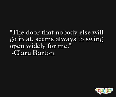 The door that nobody else will go in at, seems always to swing open widely for me. -Clara Barton
