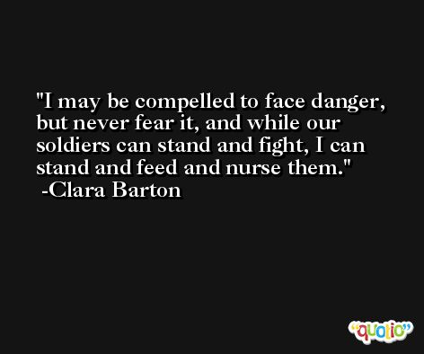 I may be compelled to face danger, but never fear it, and while our soldiers can stand and fight, I can stand and feed and nurse them. -Clara Barton