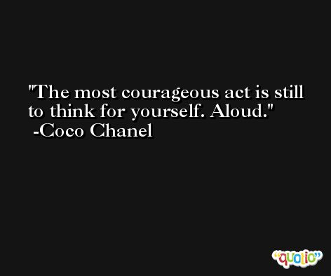 The most courageous act is still to think for yourself. Aloud. -Coco Chanel