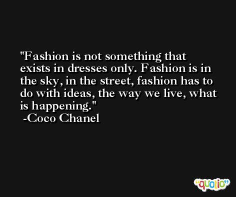 Fashion is not something that exists in dresses only. Fashion is in the sky, in the street, fashion has to do with ideas, the way we live, what is happening. -Coco Chanel