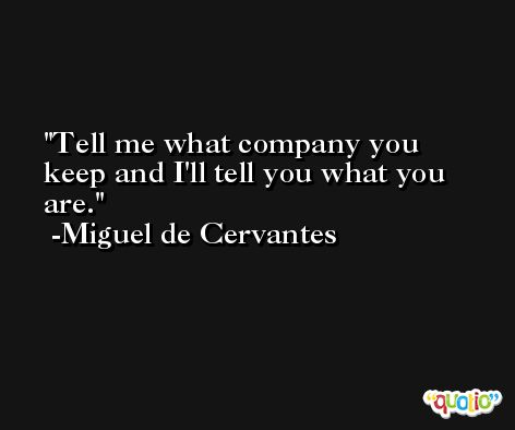 Tell me what company you keep and I'll tell you what you are. -Miguel de Cervantes