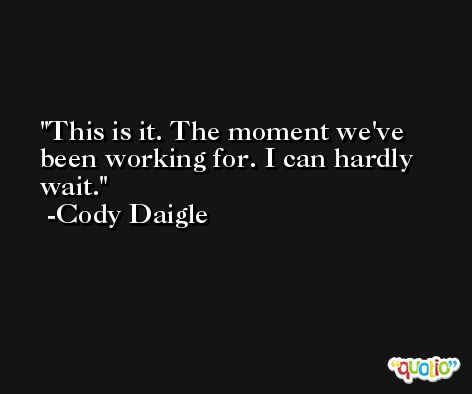 This is it. The moment we've been working for. I can hardly wait. -Cody Daigle