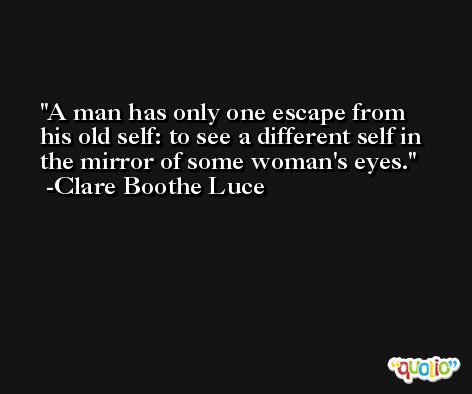 A man has only one escape from his old self: to see a different self in the mirror of some woman's eyes. -Clare Boothe Luce