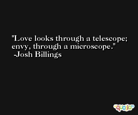Love looks through a telescope; envy, through a microscope. -Josh Billings