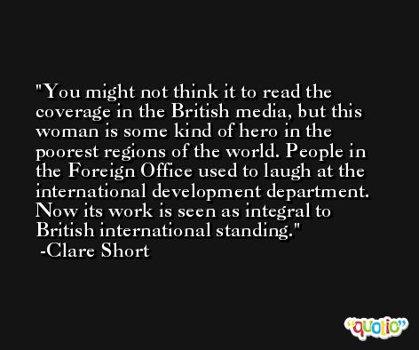 You might not think it to read the coverage in the British media, but this woman is some kind of hero in the poorest regions of the world. People in the Foreign Office used to laugh at the international development department. Now its work is seen as integral to British international standing. -Clare Short