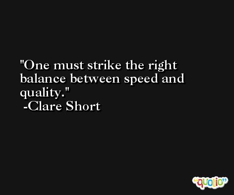 One must strike the right balance between speed and quality. -Clare Short