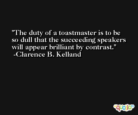 The duty of a toastmaster is to be so dull that the succeeding speakers will appear brilliant by contrast. -Clarence B. Kelland