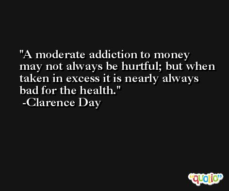 A moderate addiction to money may not always be hurtful; but when taken in excess it is nearly always bad for the health. -Clarence Day
