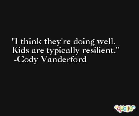 I think they're doing well. Kids are typically resilient. -Cody Vanderford