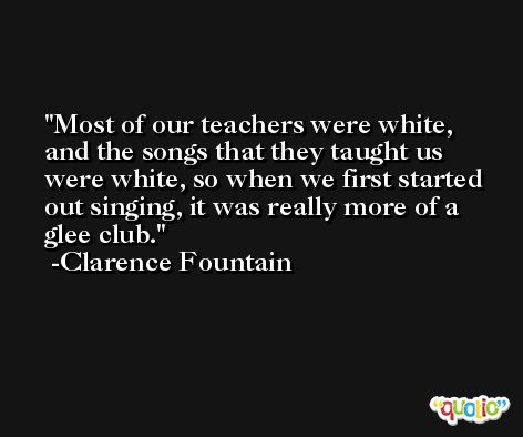 Most of our teachers were white, and the songs that they taught us were white, so when we first started out singing, it was really more of a glee club. -Clarence Fountain