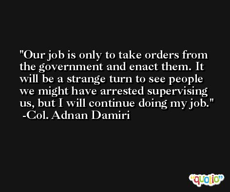 Our job is only to take orders from the government and enact them. It will be a strange turn to see people we might have arrested supervising us, but I will continue doing my job. -Col. Adnan Damiri