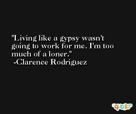 Living like a gypsy wasn't going to work for me. I'm too much of a loner. -Clarence Rodriguez
