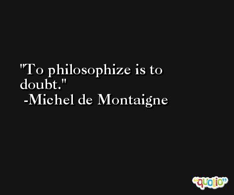 To philosophize is to doubt. -Michel de Montaigne