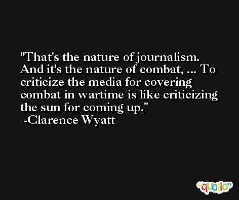 That's the nature of journalism. And it's the nature of combat, ... To criticize the media for covering combat in wartime is like criticizing the sun for coming up. -Clarence Wyatt