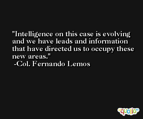 Intelligence on this case is evolving and we have leads and information that have directed us to occupy these new areas. -Col. Fernando Lemos