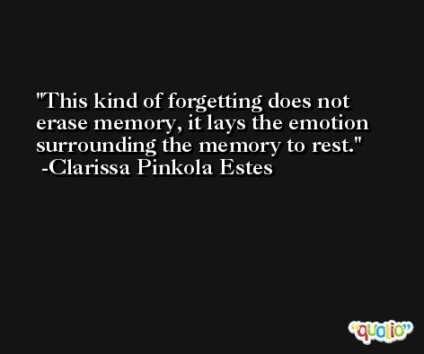This kind of forgetting does not erase memory, it lays the emotion surrounding the memory to rest. -Clarissa Pinkola Estes