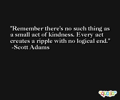 Remember there's no such thing as a small act of kindness. Every act creates a ripple with no logical end. -Scott Adams