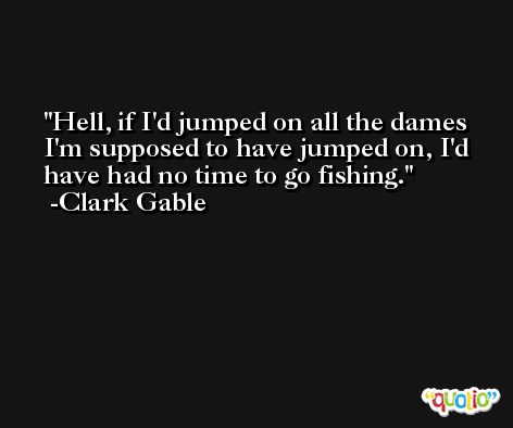 Hell, if I'd jumped on all the dames I'm supposed to have jumped on, I'd have had no time to go fishing. -Clark Gable