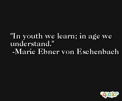 In youth we learn; in age we understand. -Marie Ebner von Eschenbach