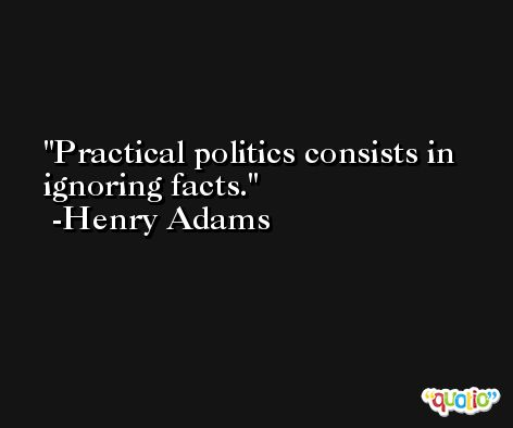 Practical politics consists in ignoring facts. -Henry Adams