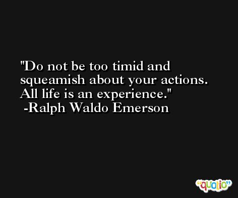 Do not be too timid and squeamish about your actions. All life is an experience. -Ralph Waldo Emerson