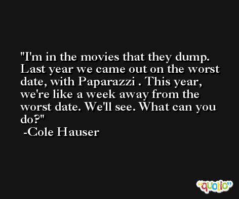 I'm in the movies that they dump. Last year we came out on the worst date, with Paparazzi . This year, we're like a week away from the worst date. We'll see. What can you do? -Cole Hauser
