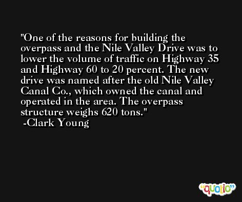 One of the reasons for building the overpass and the Nile Valley Drive was to lower the volume of traffic on Highway 35 and Highway 60 to 20 percent. The new drive was named after the old Nile Valley Canal Co., which owned the canal and operated in the area. The overpass structure weighs 620 tons. -Clark Young