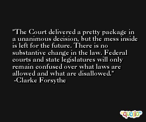 The Court delivered a pretty package in a unanimous decision, but the mess inside is left for the future. There is no substantive change in the law. Federal courts and state legislatures will only remain confused over what laws are allowed and what are disallowed. -Clarke Forsythe