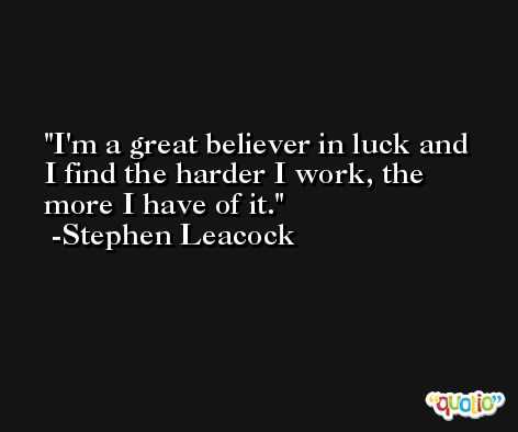 I'm a great believer in luck and I find the harder I work, the more I have of it. -Stephen Leacock