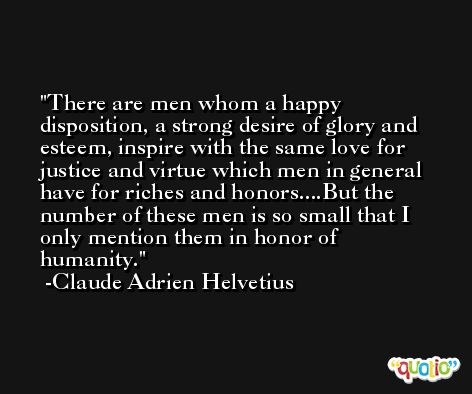 There are men whom a happy disposition, a strong desire of glory and esteem, inspire with the same love for justice and virtue which men in general have for riches and honors....But the number of these men is so small that I only mention them in honor of humanity. -Claude Adrien Helvetius