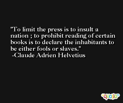 To limit the press is to insult a nation ; to prohibit reading of certain books is to declare the inhabitants to be either fools or slaves. -Claude Adrien Helvetius