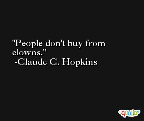 People don't buy from clowns. -Claude C. Hopkins