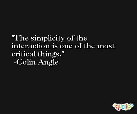 The simplicity of the interaction is one of the most critical things. -Colin Angle
