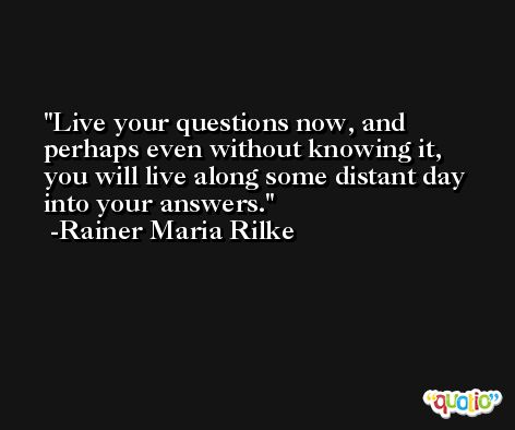 Live your questions now, and perhaps even without knowing it, you will live along some distant day into your answers. -Rainer Maria Rilke