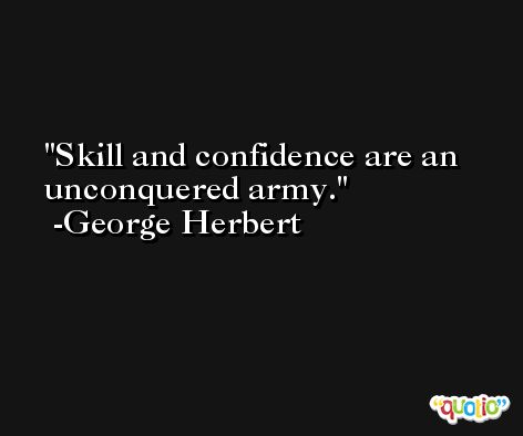 Skill and confidence are an unconquered army. -George Herbert