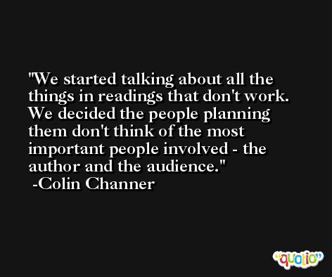 We started talking about all the things in readings that don't work. We decided the people planning them don't think of the most important people involved - the author and the audience. -Colin Channer