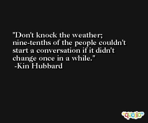 Don't knock the weather; nine-tenths of the people couldn't start a conversation if it didn't change once in a while. -Kin Hubbard