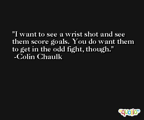 I want to see a wrist shot and see them score goals. You do want them to get in the odd fight, though. -Colin Chaulk