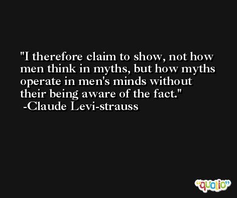 I therefore claim to show, not how men think in myths, but how myths operate in men's minds without their being aware of the fact. -Claude Levi-strauss