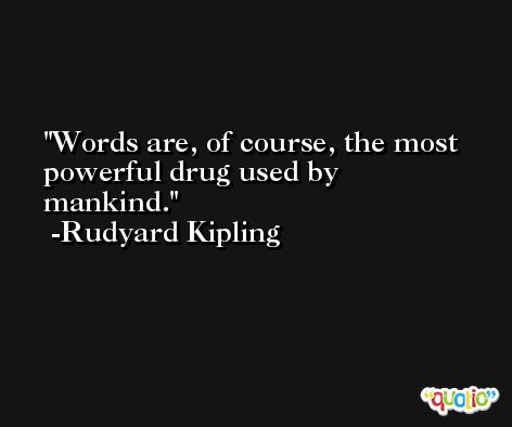 Words are, of course, the most powerful drug used by mankind. -Rudyard Kipling