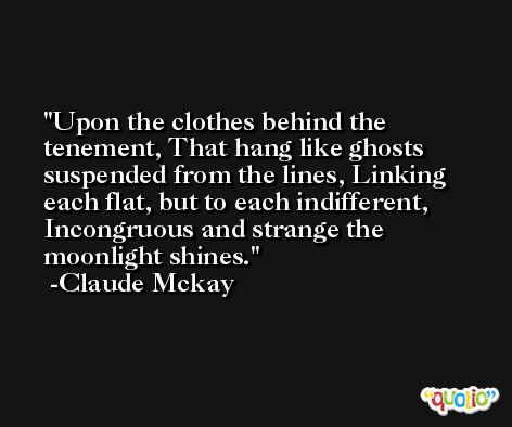 Upon the clothes behind the tenement, That hang like ghosts suspended from the lines, Linking each flat, but to each indifferent, Incongruous and strange the moonlight shines. -Claude Mckay