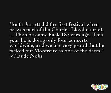Keith Jarrett did the first festival when he was part of the Charles Lloyd quartet, ... Then he came back 15 years ago. This year he is doing only four concerts worldwide, and we are very proud that he picked out Montreux as one of the dates. -Claude Nobs
