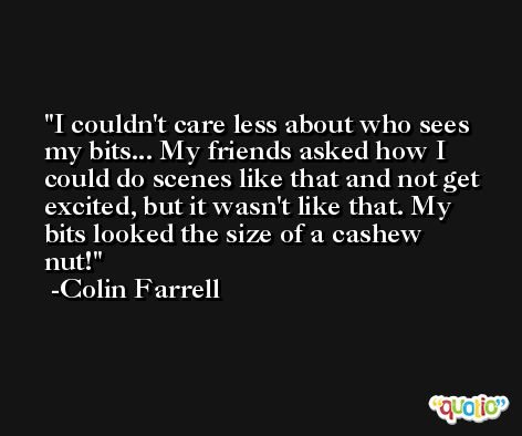 I couldn't care less about who sees my bits... My friends asked how I could do scenes like that and not get excited, but it wasn't like that. My bits looked the size of a cashew nut! -Colin Farrell