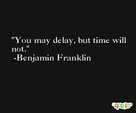 You may delay, but time will not. -Benjamin Franklin