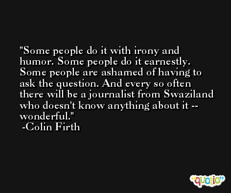 Some people do it with irony and humor. Some people do it earnestly. Some people are ashamed of having to ask the question. And every so often there will be a journalist from Swaziland who doesn't know anything about it -- wonderful. -Colin Firth