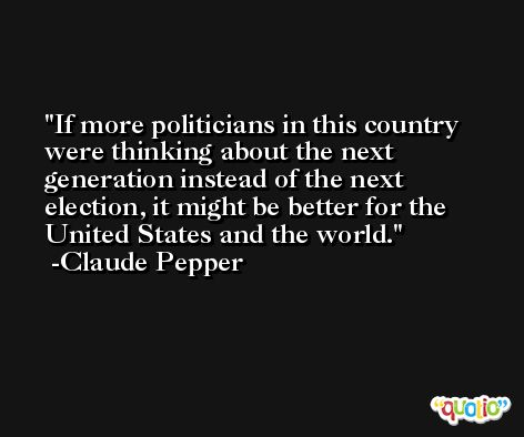 If more politicians in this country were thinking about the next generation instead of the next election, it might be better for the United States and the world. -Claude Pepper