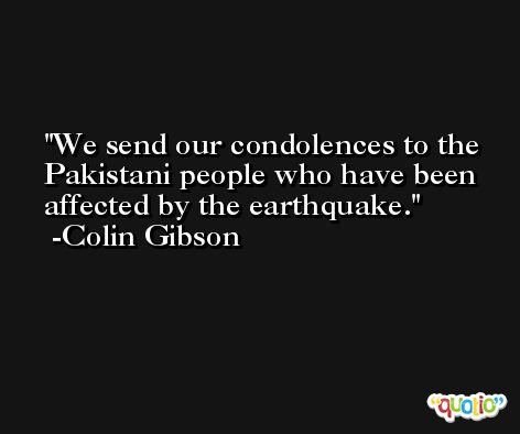 We send our condolences to the Pakistani people who have been affected by the earthquake. -Colin Gibson
