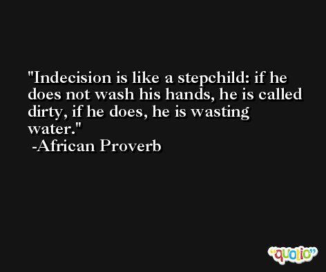 Indecision is like a stepchild: if he does not wash his hands, he is called dirty, if he does, he is wasting water. -African Proverb